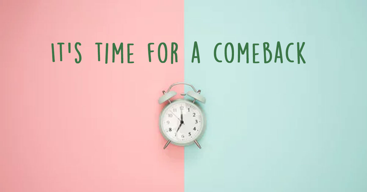 It's time for your comeback />